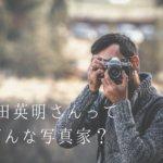 濱田英明さんとはどんな写真家なの?使用機材もご紹介!