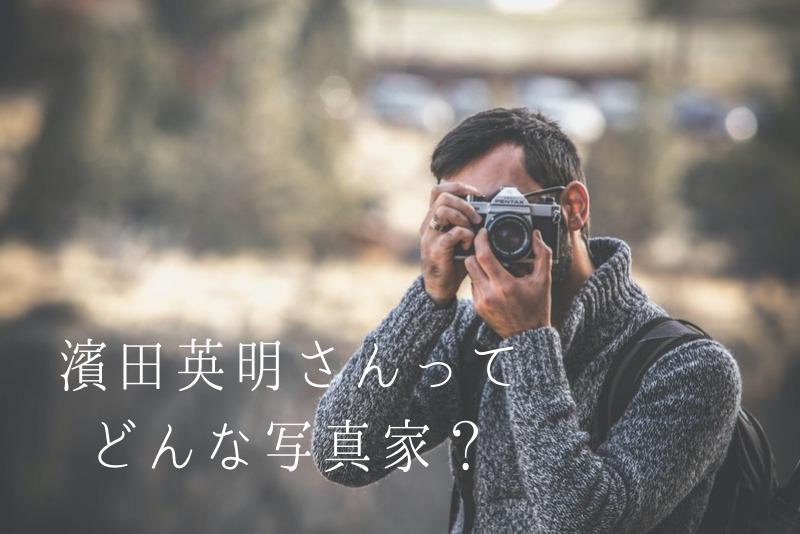 「濱田英明さんとはどんな写真家なの?使用機材もご紹介!」のアイキャッチ画像